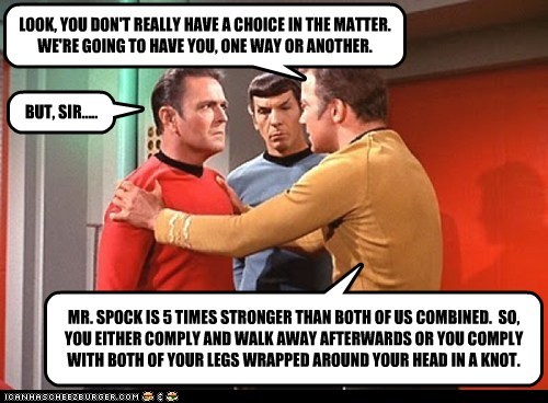 LOOK, YOU DON'T REALLY HAVE A CHOICE IN THE MATTER. WE'RE GOING TO HAVE YOU, ONE WAY OR ANOTHER. BUT, SIR..... MR. SPOCK IS 5 TIMES STRONGER THAN BOTH OF US COMBINED. SO, YOU EITHER COMPLY AND WALK AWAY AFTERWARDS OR YOU COMPLY WITH BOTH OF YOUR LEGS WRAPPED AROUND YOUR HEAD IN A KNOT.