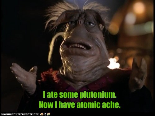 I ate some plutonium. Now I have atomic ache.