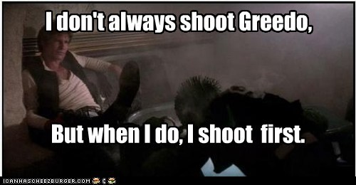 I don't always shoot Greedo, But when I do, I shoot first.