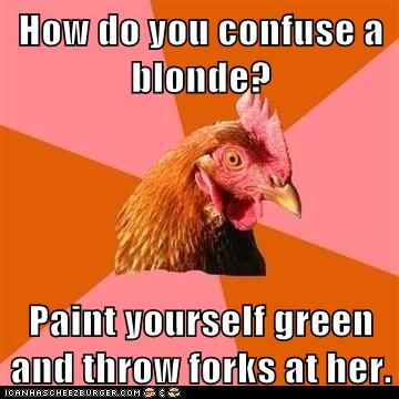 How do you confuse a blonde? Paint yourself green and throw forks at her.