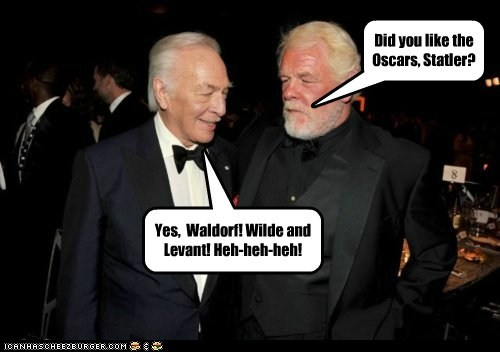 Did you like the Oscars, Statler? Yes, Waldorf! Wilde and Levant! Heh-heh-heh!