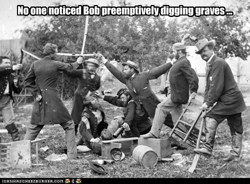 No one noticed Bob preemptively digging graves ...