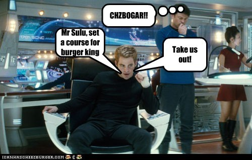 Mr Sulu, set a course for burger king Take us out! CHZBOGAR!!