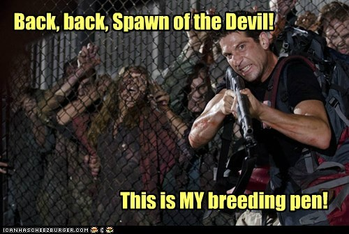 Back, back, Spawn of the Devil! This is MY breeding pen!
