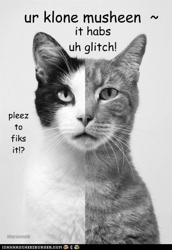 it habs uh glitch! ur klone musheen ~ pleez to fiks it!? OHgrammyIO