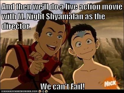 And then we'll do a live action movie with M. Night Shyamalan as the director. We can't Fail!