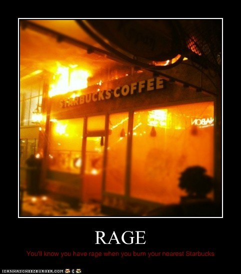 RAGE You'll know you have rage when you burn your nearest Starbucks