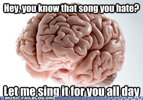 brain,endless loop,on repeat,scumbag brain,stuck in your head