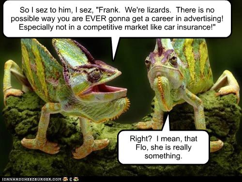 "So I sez to him, I sez, ""Frank. We're lizards. There is no possible way you are EVER gonna get a career in advertising! Especially not in a competitive market like car insurance!"" Right? I mean, that Flo, she is really something."