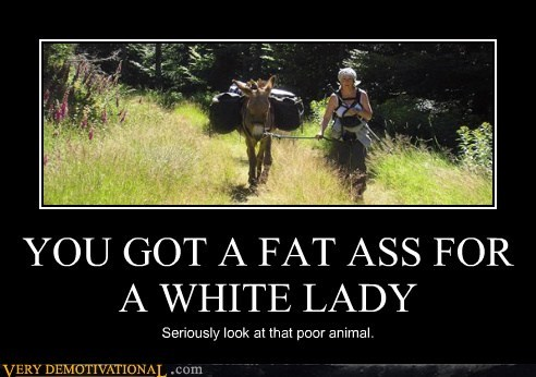 YOU GOT A FAT ASS FOR A WHITE LADY Seriously look at that poor animal.