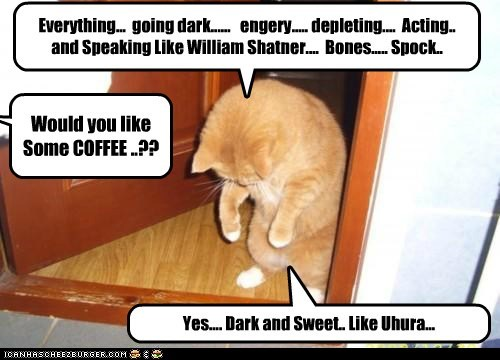 Everything... going dark...... engery..... depleting.... Acting.. and Speaking Like William Shatner.... Bones..... Spock.. Would you like Some COFFEE ..?? Yes.... Dark and Sweet.. Like Uhura...
