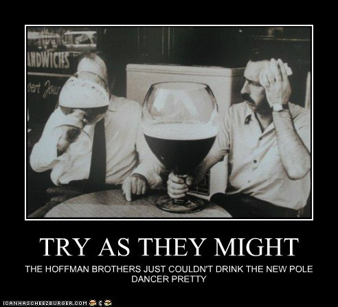 TRY AS THEY MIGHT THE HOFFMAN BROTHERS JUST COULDN'T DRINK THE NEW POLE DANCER PRETTY