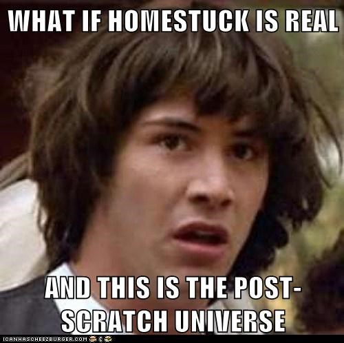 WHAT IF HOMESTUCK IS REAL  AND THIS IS THE POST-SCRATCH UNIVERSE