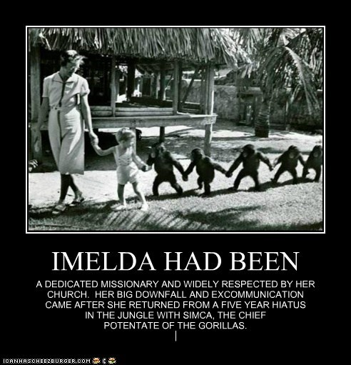 IMELDA HAD BEEN A DEDICATED MISSIONARY AND WIDELY RESPECTED BY HER CHURCH. HER BIG DOWNFALL AND EXCOMMUNICATION CAME AFTER SHE RETURNED FROM A FIVE YEAR HIATUS IN THE JUNGLE WITH SIMCA, THE CHIEF POTENTATE OF THE GORILLAS.
