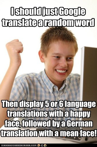 I should just Google translate a random word Then display 5 or 6 language translations with a happy face, followed by a German translation with a mean face!