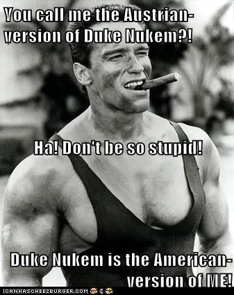 You call me the Austrian-version of Duke Nukem?! Ha! Don't be so stupid! Duke Nukem is the American-version of ME!