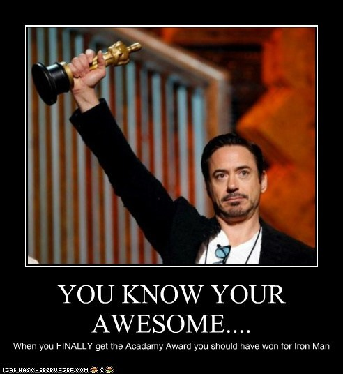 YOU KNOW YOUR AWESOME.... When you FINALLY get the Acadamy Award you should have won for Iron Man