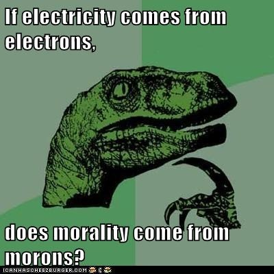 If electricity comes from electrons, does morality come from morons?