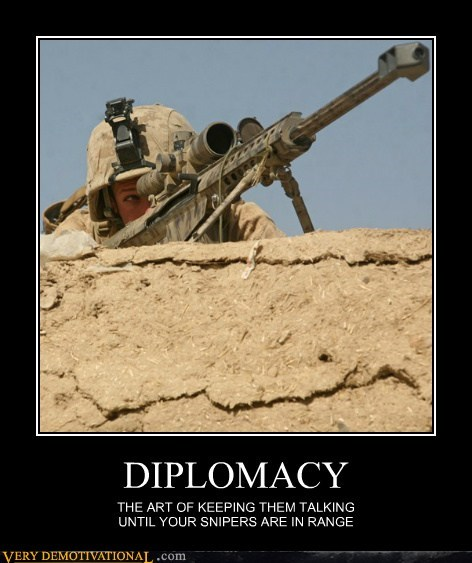 DIPLOMACY THE ART OF KEEPING THEM TALKING UNTIL YOUR SNIPERS ARE IN RANGE