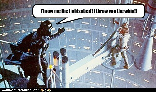 Throw me the lightsaber!! I throw you the whip!!