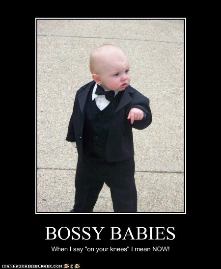 "BOSSY BABIES When I say ""on your knees"" I mean NOW!"