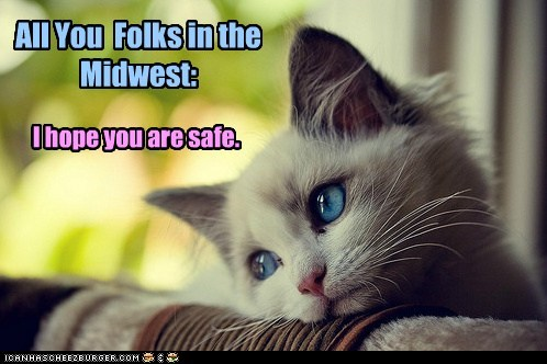 All You Folks in the Midwest: I hope you are safe.