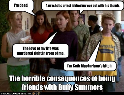 The horrible consequences of being friends with Buffy Summers I'm dead. The love of my life was murdered right in front of me. A psychotic priest jabbed my eye out with his thumb. I'm Seth MacFarlane's bitch.
