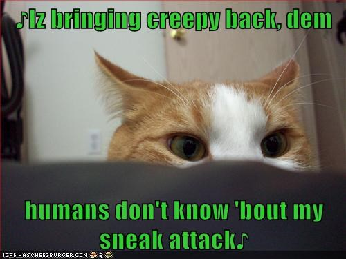 ♪Iz bringing creepy back, dem humans don't know 'bout my sneak attack♪