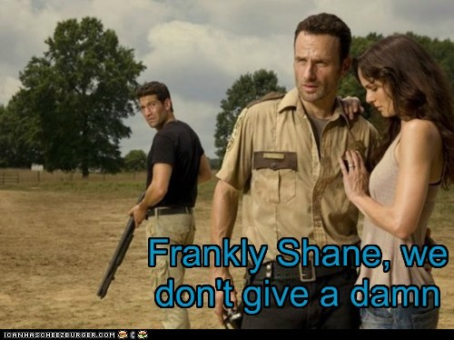Frankly Shane, we don't give a damn