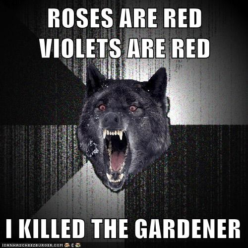 ROSES ARE RED VIOLETS ARE RED I KILLED THE GARDENER