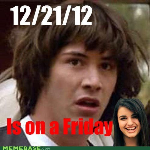 apocalypse,conspiracy keanu,FRIDAY,mayans,Rebecca Black