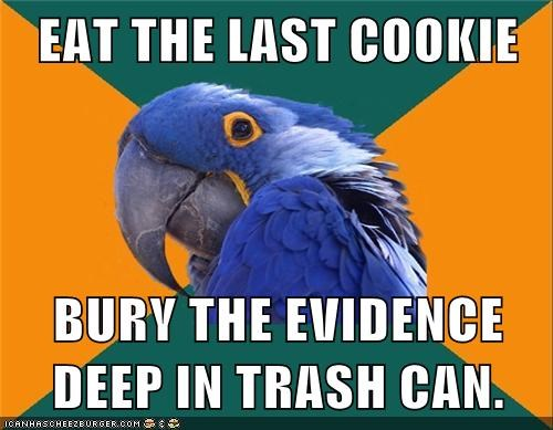 EAT THE LAST COOKIE BURY THE EVIDENCE DEEP IN TRASH CAN.