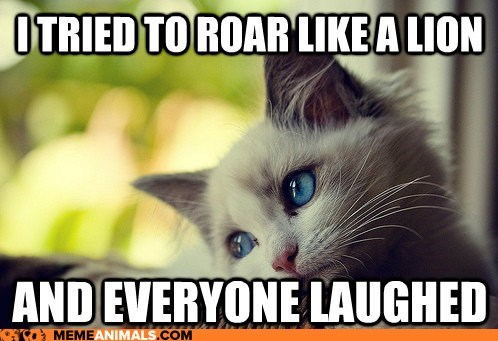 Cats,complaining,first world cat problems,Hall of Fame,laughed,laughing,lions,Memes,meow,roar,Sad,whining