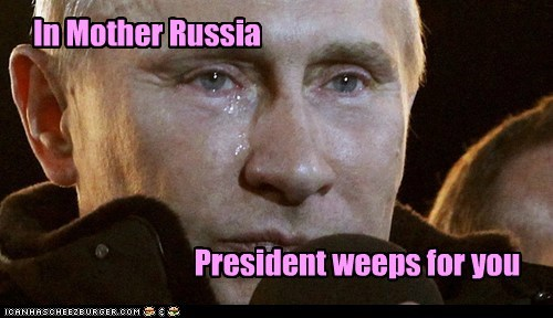 In Mother Russia President weeps for you