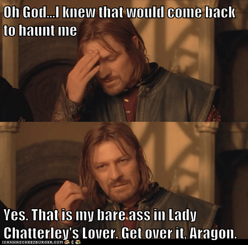 Oh God...I knew that would come back to haunt me Yes. That is my bare ass in Lady Chatterley's Lover. Get over it, Aragon.