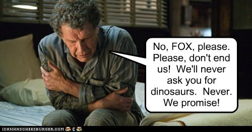 No, FOX, please. Please, don't end us! We'll never ask you for dinosaurs. Never. We promise!