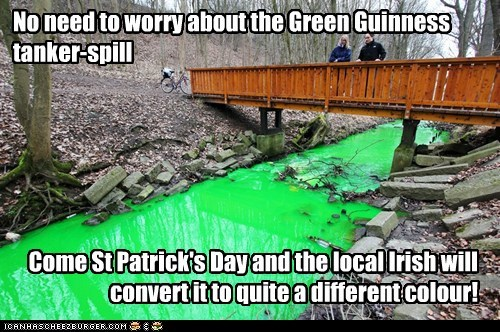 No need to worry about the Green Guinness tanker-spill Come St Patrick's Day and the local Irish will convert it to quite a different colour!