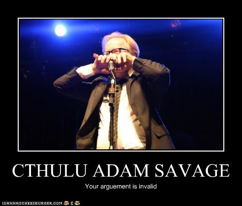 CTHULU ADAM SAVAGE Your arguement is invalid