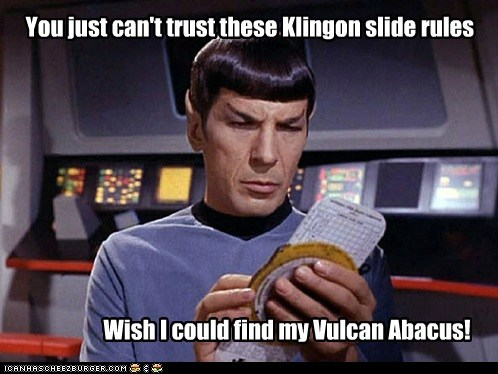 You just can't trust these Klingon slide rules Wish I could find my Vulcan Abacus!