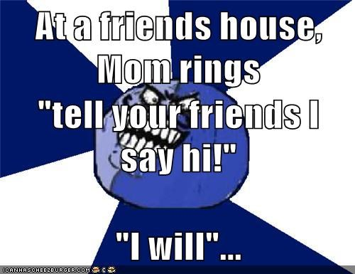 At A Friends House Mom Rings Tell Your Friends I Say Hi I Will