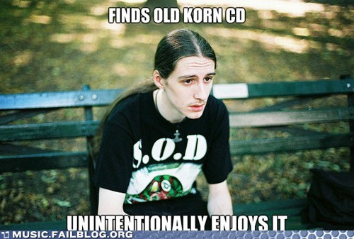 first world metal problems,guilty pleasures,Korn,lame