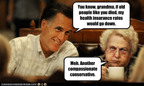 You know, grandma, if old people like you died, my health insurance rates would go down. Meh. Another compassionate conservative.