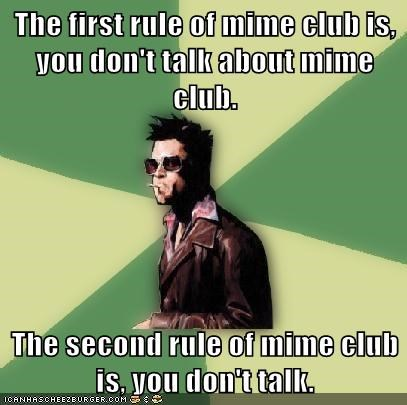 The first rule of mime club is, you don't talk about mime club. The second rule of mime club is, you don't talk.