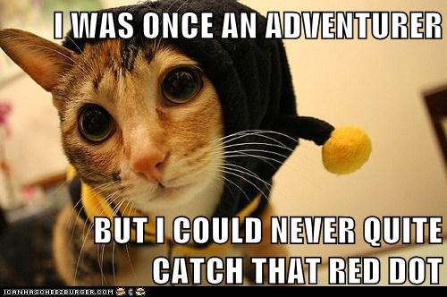 I WAS ONCE AN ADVENTURER BUT I COULD NEVER QUITE CATCH THAT RED DOT