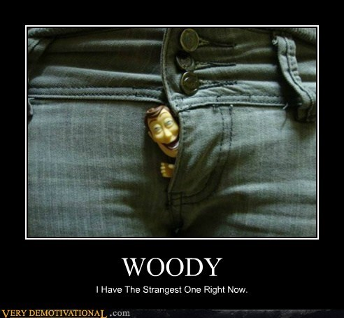 WOODY I Have The Strangest One Right Now.