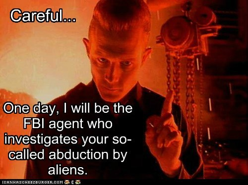 One day, I will be the FBI agent who investigates your so-called abduction by aliens. Careful...