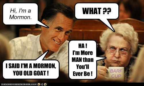 Hi, I'm a Mormon. WHAT ?? I SAID I'M A MORMON, YOU OLD GOAT ! HA ! I'm More MAN than You'll Ever Be ! BARF CUP