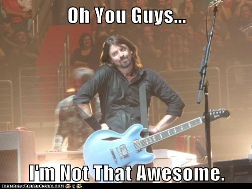 Oh You Guys... I'm Not That Awesome.