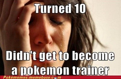 childhood dreams,IRL,irl problems,Memes,pokemon trainer