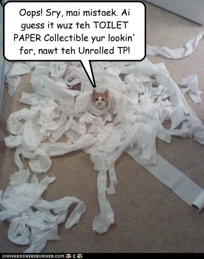 Oops! Sry, mai mistaek. Ai guess it wuz teh TOILET PAPER Collectible yur lookin' for, nawt teh Unrolled TP!